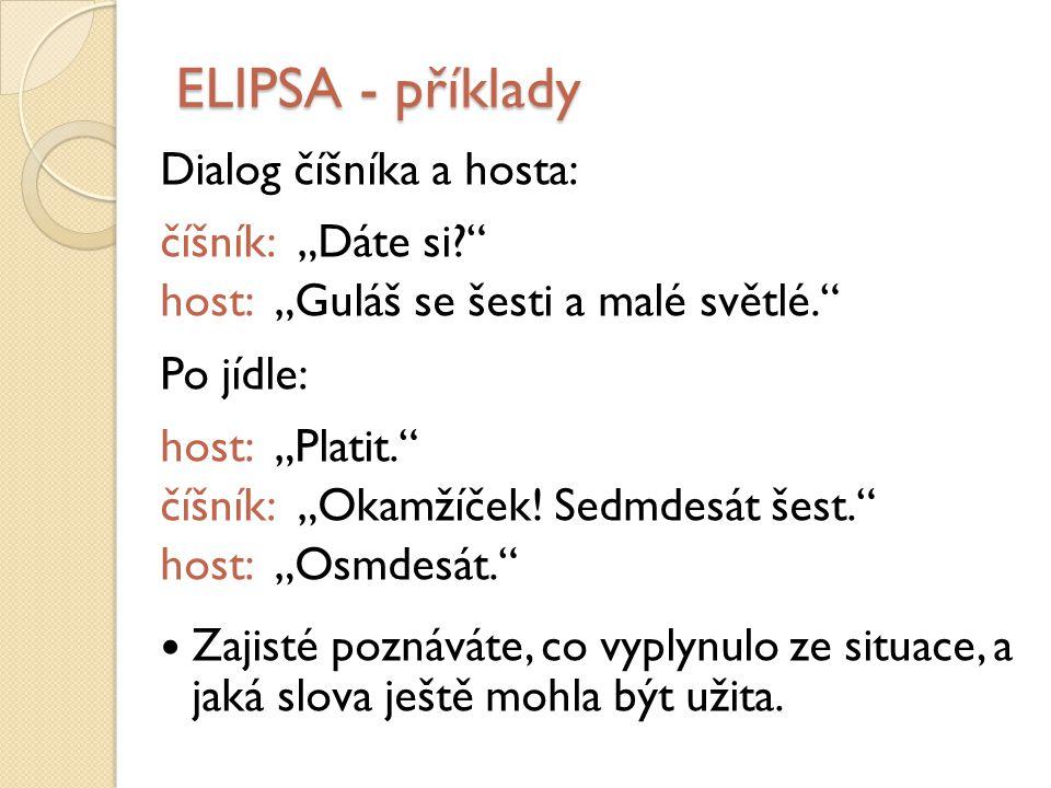 """ELIPSA - příklady Dialog číšníka a hosta: číšník: """"Dáte si? host: """"Guláš se šesti a malé světlé. Po jídle: host: """"Platit. číšník: """"Okamžíček."""