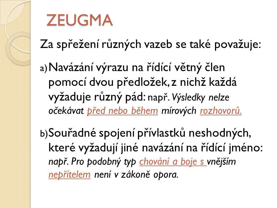 ZEUGMA Za spřežení různých vazeb se také považuje: a) Navázání výrazu na řídící větný člen pomocí dvou předložek, z nichž každá vyžaduje různý pád: např.