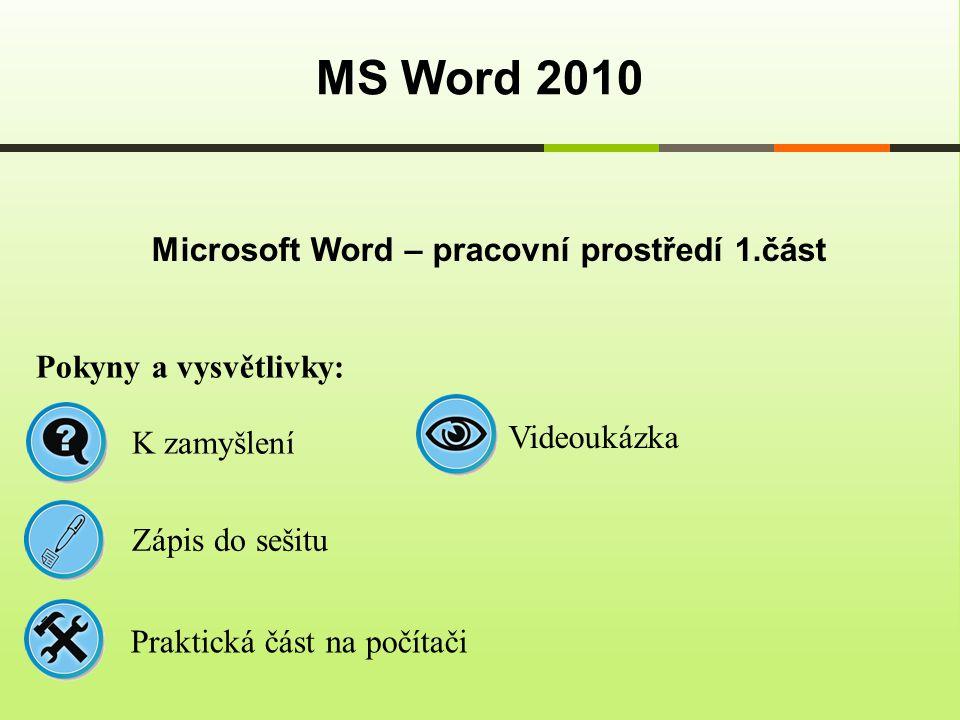 Microsoft Word – pracovní prostředí 1.část MS Word 2010 Pokyny a vysvětlivky: Zápis do sešitu K zamyšlení Praktická část na počítači Videoukázka