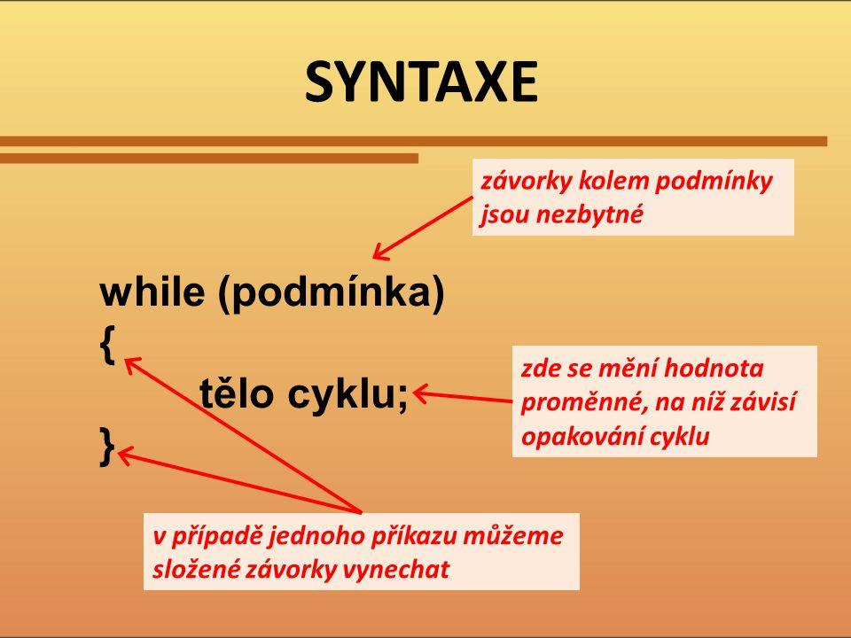 SYNTAXE while (podmínka) { tělo cyklu; } závorky kolem podmínky jsou nezbytné v případě jednoho příkazu můžeme složené závorky vynechat zde se mění ho