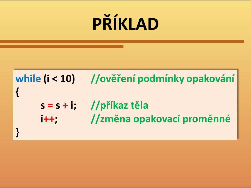 PŘÍKLAD while (i < 10)//ověření podmínky opakování { s = s + i;//příkaz těla i++;//změna opakovací proměnné } while (i < 10)//ověření podmínky opaková