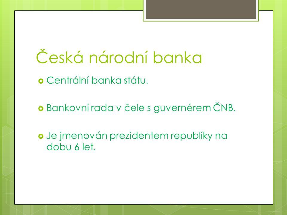 Česká národní banka  Centrální banka státu.  Bankovní rada v čele s guvernérem ČNB.
