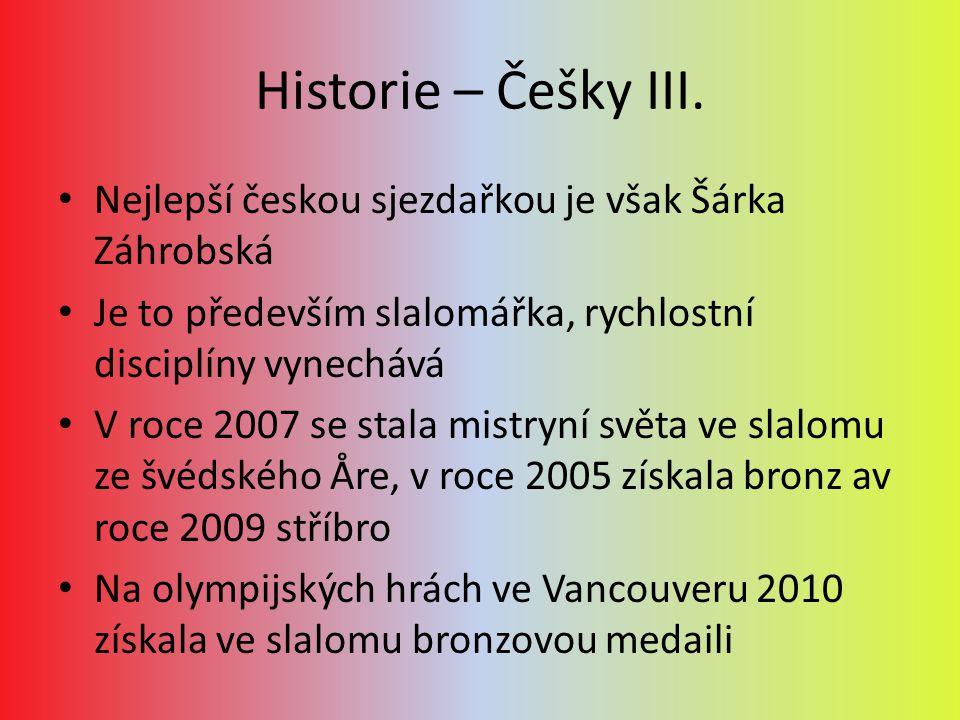 Historie – Češky III. Nejlepší českou sjezdařkou je však Šárka Záhrobská Je to především slalomářka, rychlostní disciplíny vynechává V roce 2007 se st