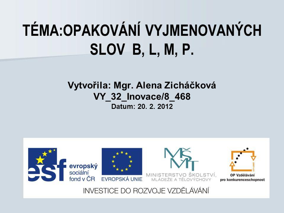 TÉMA:OPAKOVÁNÍ VYJMENOVANÝCH SLOV B, L, M, P. Vytvořila: Mgr. Alena Zicháčková VY_32_Inovace/8_468 Datum: 20. 2. 2012
