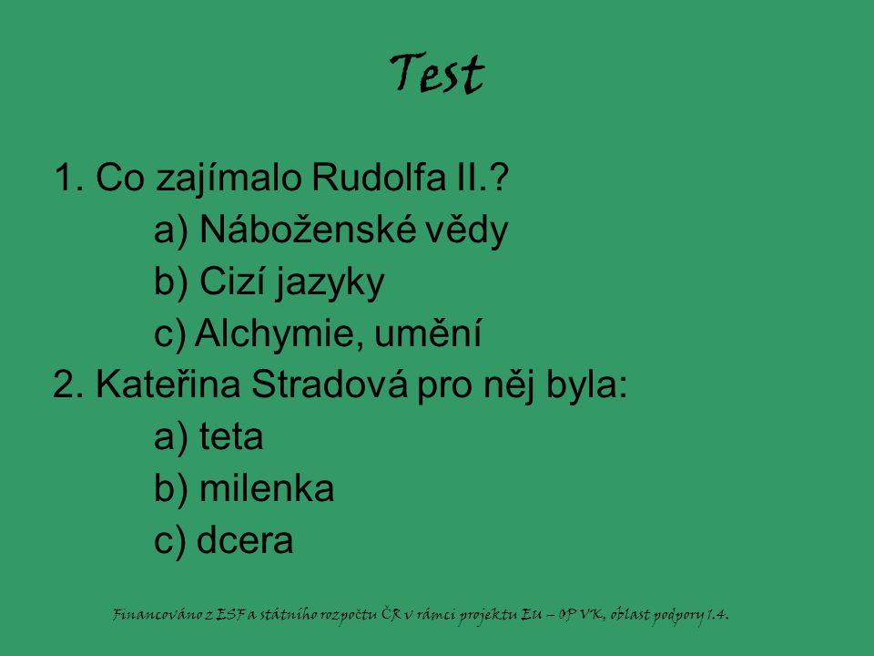 Test 1.Co zajímalo Rudolfa II.. a) Náboženské vědy b) Cizí jazyky c) Alchymie, umění 2.