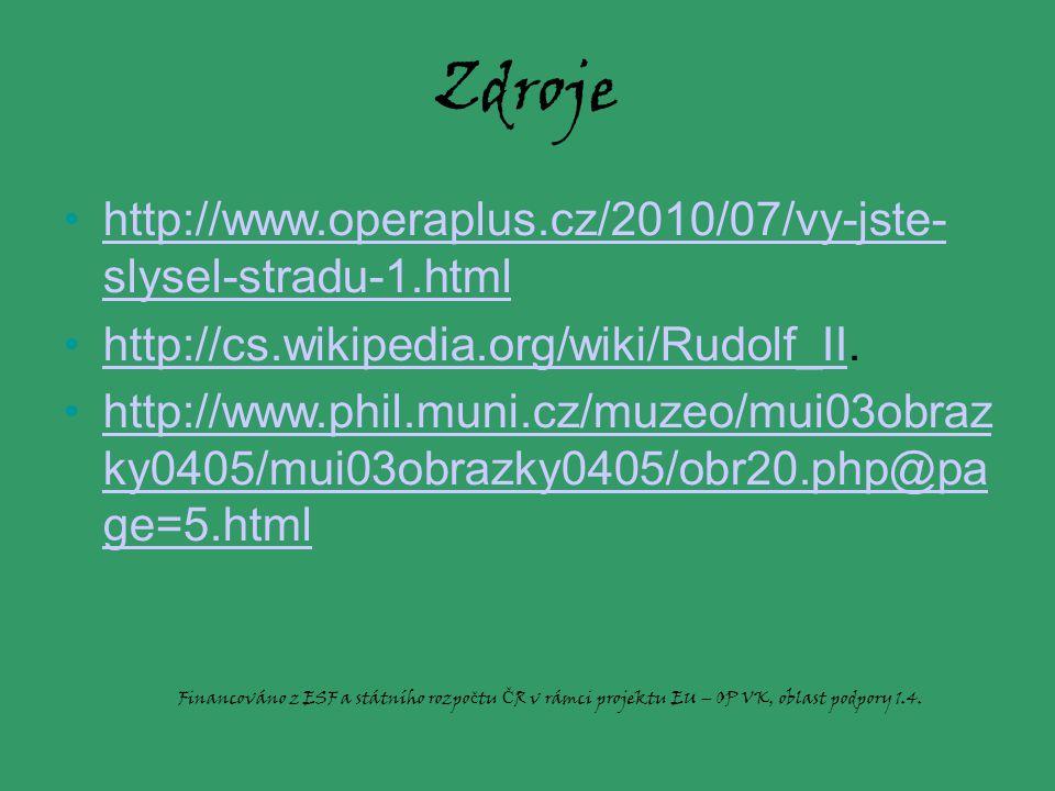 Zdroje http://www.operaplus.cz/2010/07/vy-jste- slysel-stradu-1.htmlhttp://www.operaplus.cz/2010/07/vy-jste- slysel-stradu-1.html http://cs.wikipedia.org/wiki/Rudolf_II.http://cs.wikipedia.org/wiki/Rudolf_II http://www.phil.muni.cz/muzeo/mui03obraz ky0405/mui03obrazky0405/obr20.php@pa ge=5.htmlhttp://www.phil.muni.cz/muzeo/mui03obraz ky0405/mui03obrazky0405/obr20.php@pa ge=5.html Financováno z ESF a státního rozpo č tu Č R v rámci projektu EU – OP VK, oblast podpory 1.4.