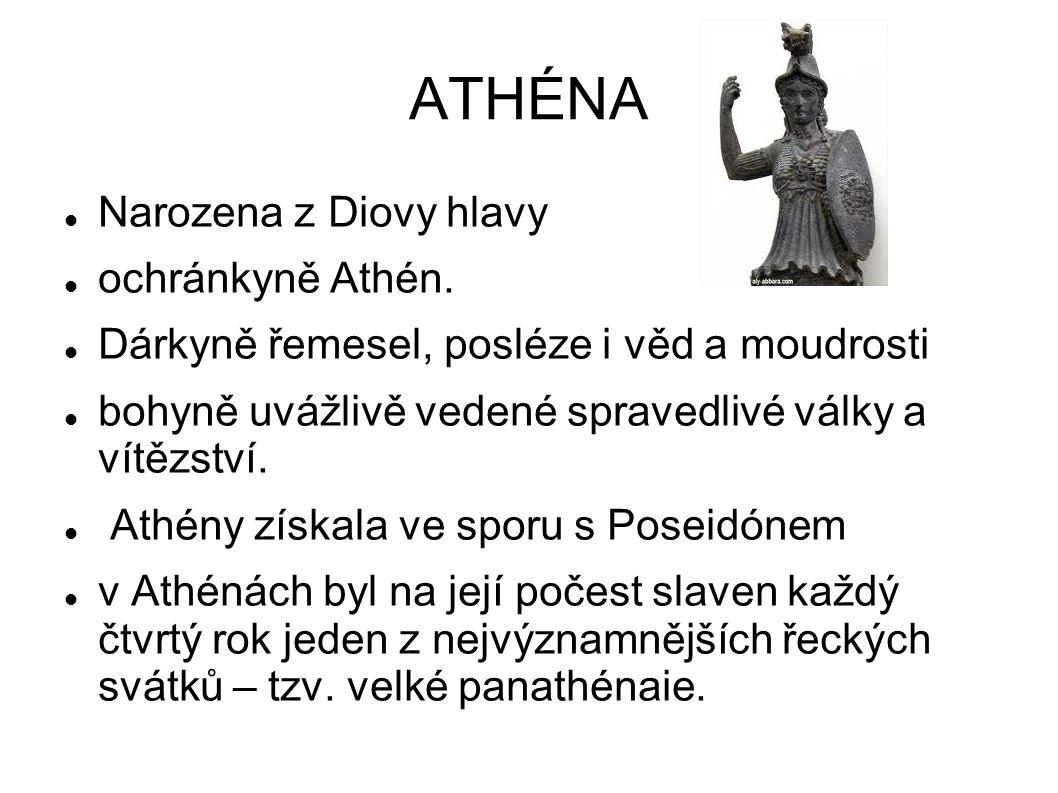 ATHÉNA Narozena z Diovy hlavy ochránkyně Athén. Dárkyně řemesel, posléze i věd a moudrosti bohyně uvážlivě vedené spravedlivé války a vítězství. Athén