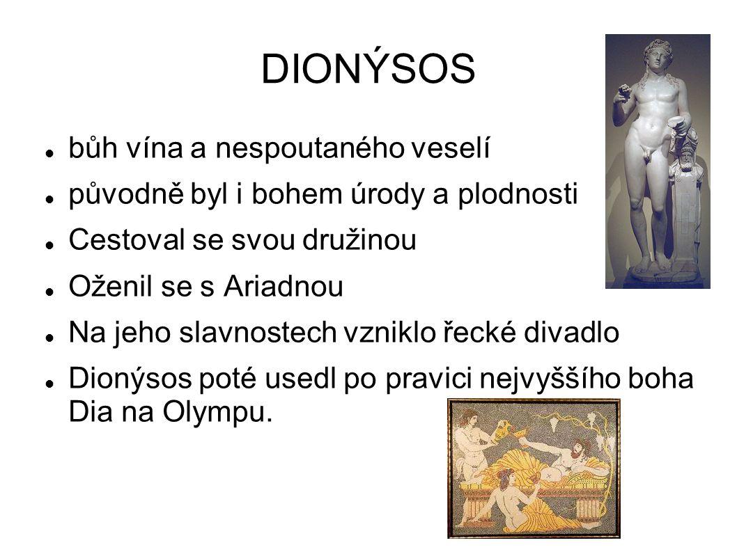 DIONÝSOS bůh vína a nespoutaného veselí původně byl i bohem úrody a plodnosti Cestoval se svou družinou Oženil se s Ariadnou Na jeho slavnostech vzniklo řecké divadlo Dionýsos poté usedl po pravici nejvyššího boha Dia na Olympu.
