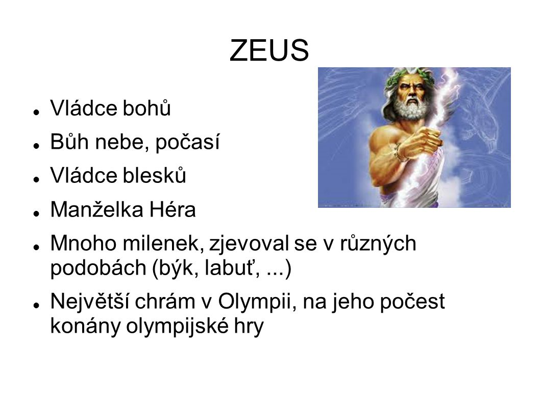 ZEUS Vládce bohů Bůh nebe, počasí Vládce blesků Manželka Héra Mnoho milenek, zjevoval se v různých podobách (býk, labuť,...) Největší chrám v Olympii, na jeho počest konány olympijské hry
