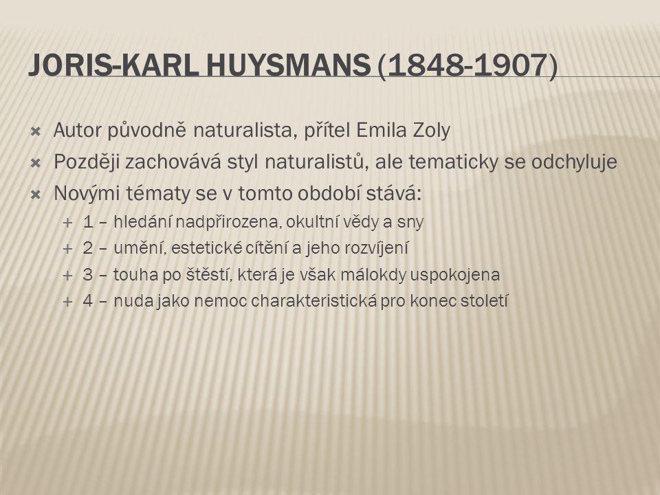 JORIS-KARL HUYSMANS (1848-1907)  Autor původně naturalista, přítel Emila Zoly  Později zachovává styl naturalistů, ale tematicky se odchyluje  Novými tématy se v tomto období stává:  1 – hledání nadpřirozena, okultní vědy a sny  2 – umění, estetické cítění a jeho rozvíjení  3 – touha po štěstí, která je však málokdy uspokojena  4 – nuda jako nemoc charakteristická pro konec století