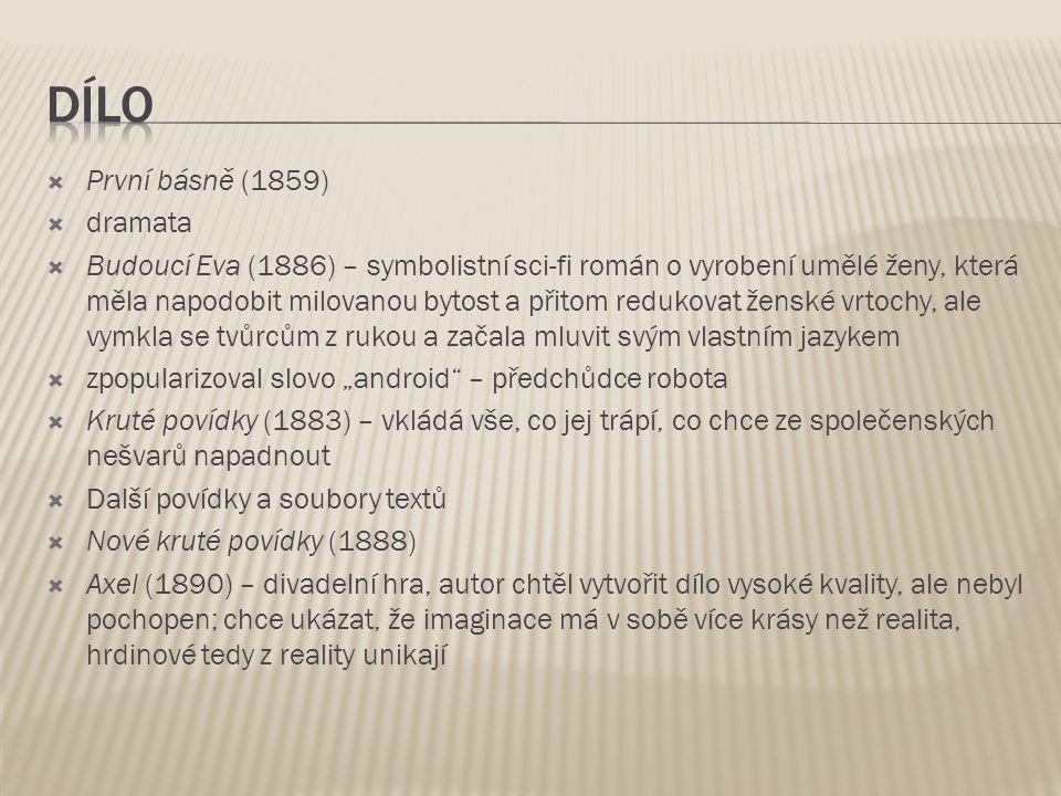 """ První básně (1859)  dramata  Budoucí Eva (1886) – symbolistní sci-fi román o vyrobení umělé ženy, která měla napodobit milovanou bytost a přitom redukovat ženské vrtochy, ale vymkla se tvůrcům z rukou a začala mluvit svým vlastním jazykem  zpopularizoval slovo """"android – předchůdce robota  Kruté povídky (1883) – vkládá vše, co jej trápí, co chce ze společenských nešvarů napadnout  Další povídky a soubory textů  Nové kruté povídky (1888)  Axel (1890) – divadelní hra, autor chtěl vytvořit dílo vysoké kvality, ale nebyl pochopen; chce ukázat, že imaginace má v sobě více krásy než realita, hrdinové tedy z reality unikají"""