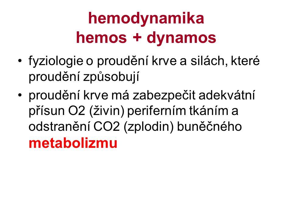 hemodynamika hemos + dynamos fyziologie o proudění krve a silách, které proudění způsobují proudění krve má zabezpečit adekvátní přísun O2 (živin) periferním tkáním a odstranění CO2 (zplodin) buněčného metabolizmu