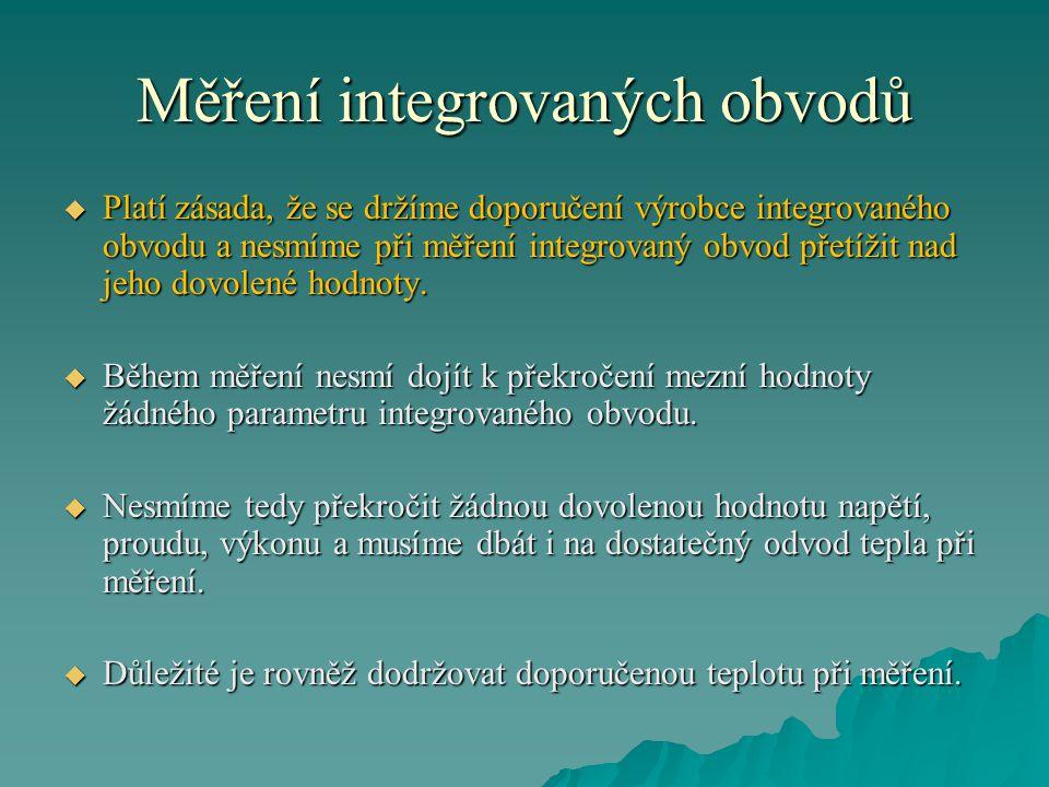 Měření integrovaných obvodů  Platí zásada, že se držíme doporučení výrobce integrovaného obvodu a nesmíme při měření integrovaný obvod přetížit nad jeho dovolené hodnoty.
