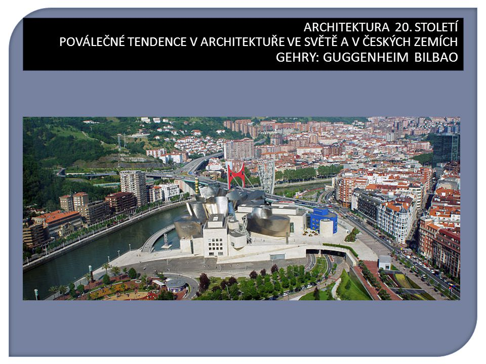 ARCHITEKTURA 20. STOLETÍ GEHRY: GUGGENHEIM BILBAO ARCHITEKTURA 20. STOLETÍ POVÁLEČNÉ TENDENCE V ARCHITEKTUŘE VE SVĚTĚ A V ČESKÝCH ZEMÍCH GEHRY: GUGGEN