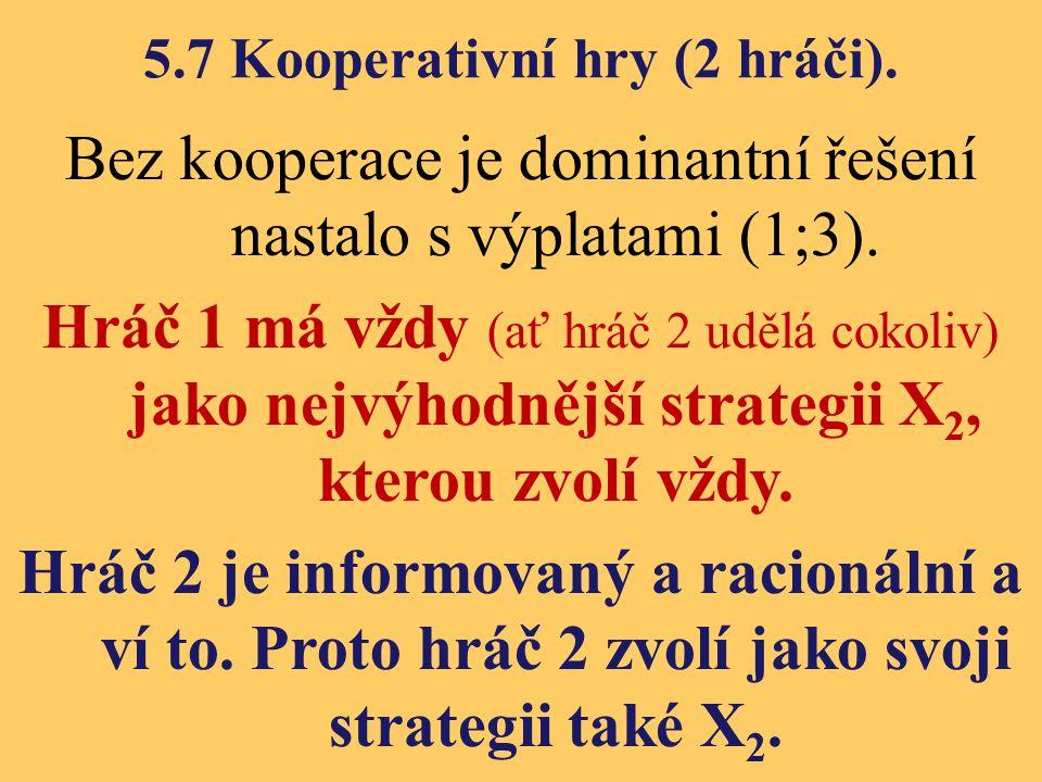 5.7 Kooperativní hry (2 hráči). Bez kooperace je dominantní řešení nastalo s výplatami (1;3). Hráč 1 má vždy (ať hráč 2 udělá cokoliv) jako nejvýhodně