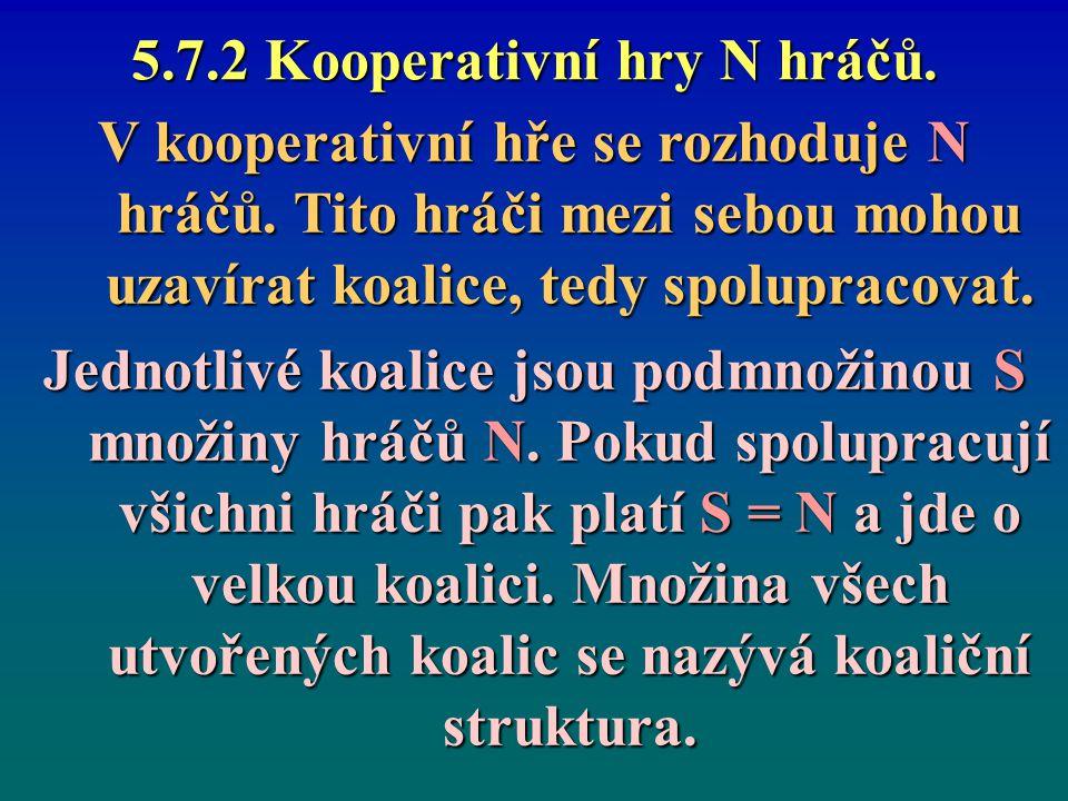 5.7.2 Kooperativní hry N hráčů. V kooperativní hře se rozhoduje N hráčů. Tito hráči mezi sebou mohou uzavírat koalice, tedy spolupracovat. Jednotlivé