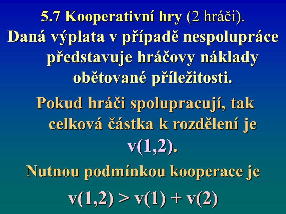 5.7 Kooperativní hry (2 hráči). Daná výplata v případě nespolupráce představuje hráčovy náklady obětované příležitosti. Pokud hráči spolupracují, tak