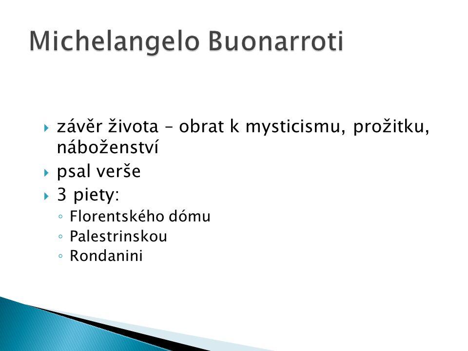  závěr života – obrat k mysticismu, prožitku, náboženství  psal verše  3 piety: ◦ Florentského dómu ◦ Palestrinskou ◦ Rondanini