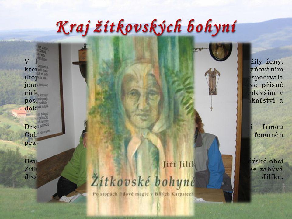 Kraj žítkovských bohyní V kraji bělokarpatských lesů a horských luk, ještě do nedávna žily ženy, kterým se říkalo bohyně. Jejich umění nazvali lidé bo