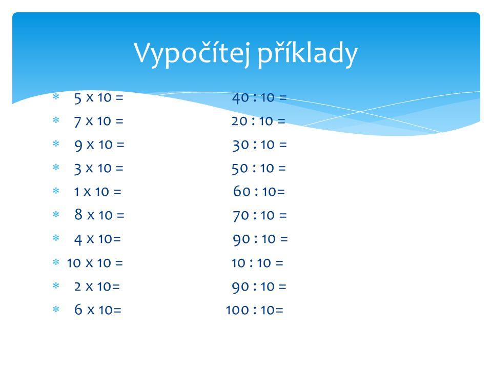  5 x 10 = 40 : 10 =  7 x 10 = 20 : 10 =  9 x 10 = 30 : 10 =  3 x 10 = 50 : 10 =  1 x 10 = 60 : 10=  8 x 10 = 70 : 10 =  4 x 10= 90 : 10 =  10 x 10 = 10 : 10 =  2 x 10= 90 : 10 =  6 x 10= 100 : 10= Vypočítej příklady