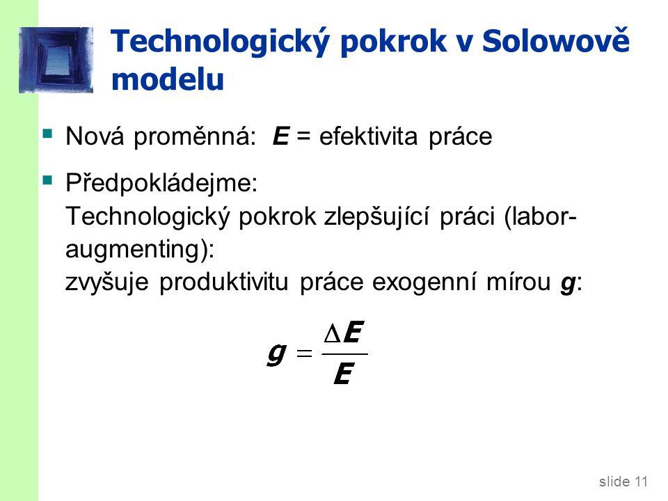 slide 11 Technologický pokrok v Solowově modelu  Nová proměnná: E = efektivita práce  Předpokládejme: Technologický pokrok zlepšující práci (labor-