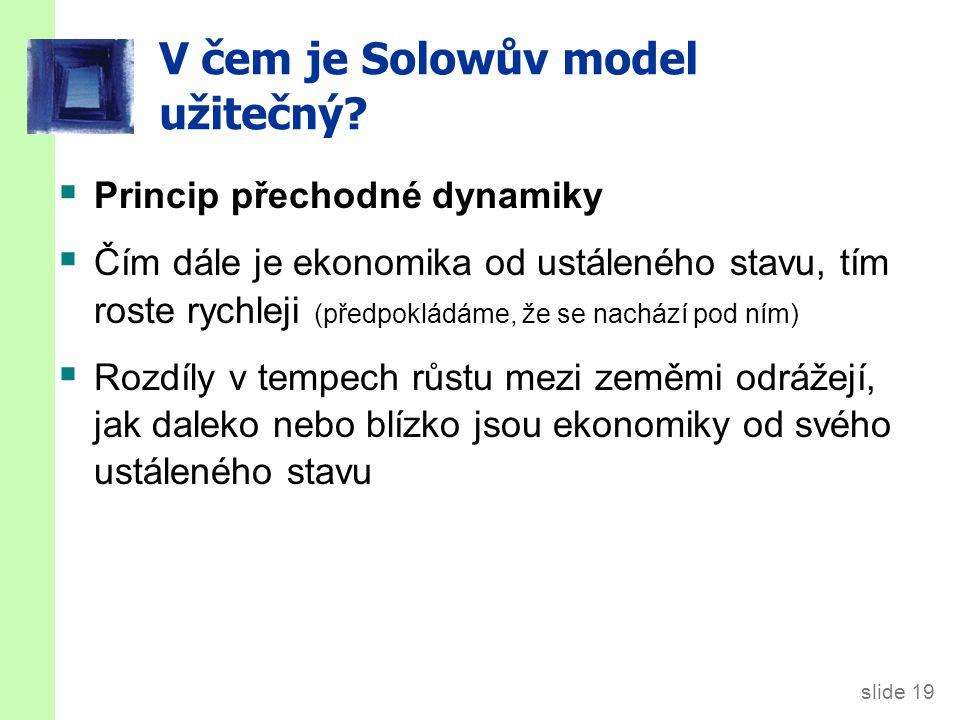 slide 19 V čem je Solowův model užitečný?  Princip přechodné dynamiky  Čím dále je ekonomika od ustáleného stavu, tím roste rychleji (předpokládáme,