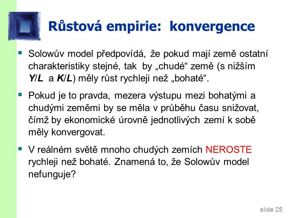 """slide 25 Růstová empirie: konvergence  Solowův model předpovídá, že pokud mají země ostatní charakteristiky stejné, tak by """"chudé"""" země (s nižším Y/L"""