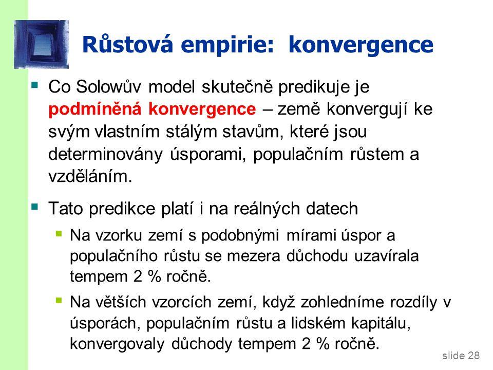 slide 28 Růstová empirie: konvergence  Co Solowův model skutečně predikuje je podmíněná konvergence – země konvergují ke svým vlastním stálým stavům,