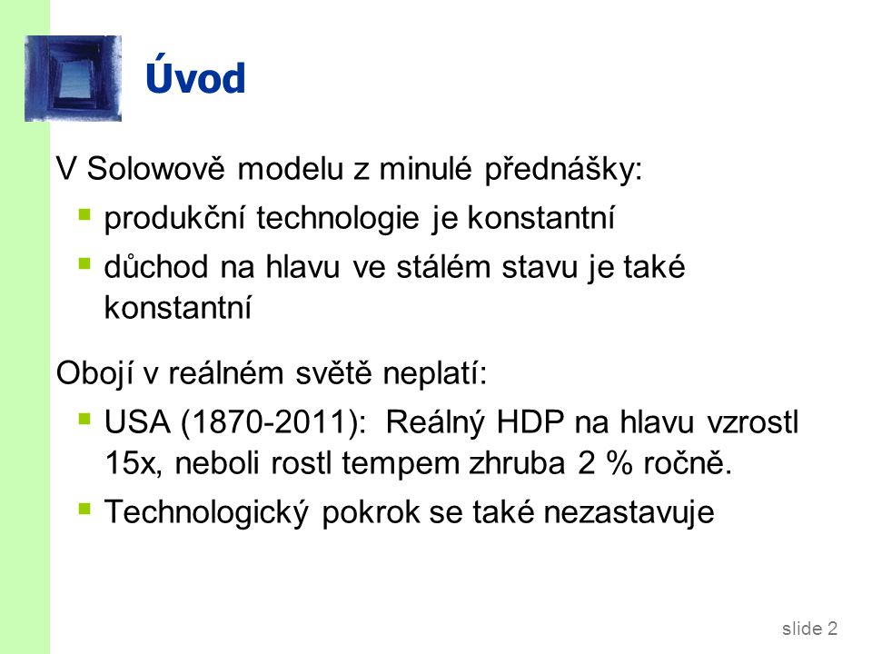 slide 2 Úvod V Solowově modelu z minulé přednášky:  produkční technologie je konstantní  důchod na hlavu ve stálém stavu je také konstantní Obojí v