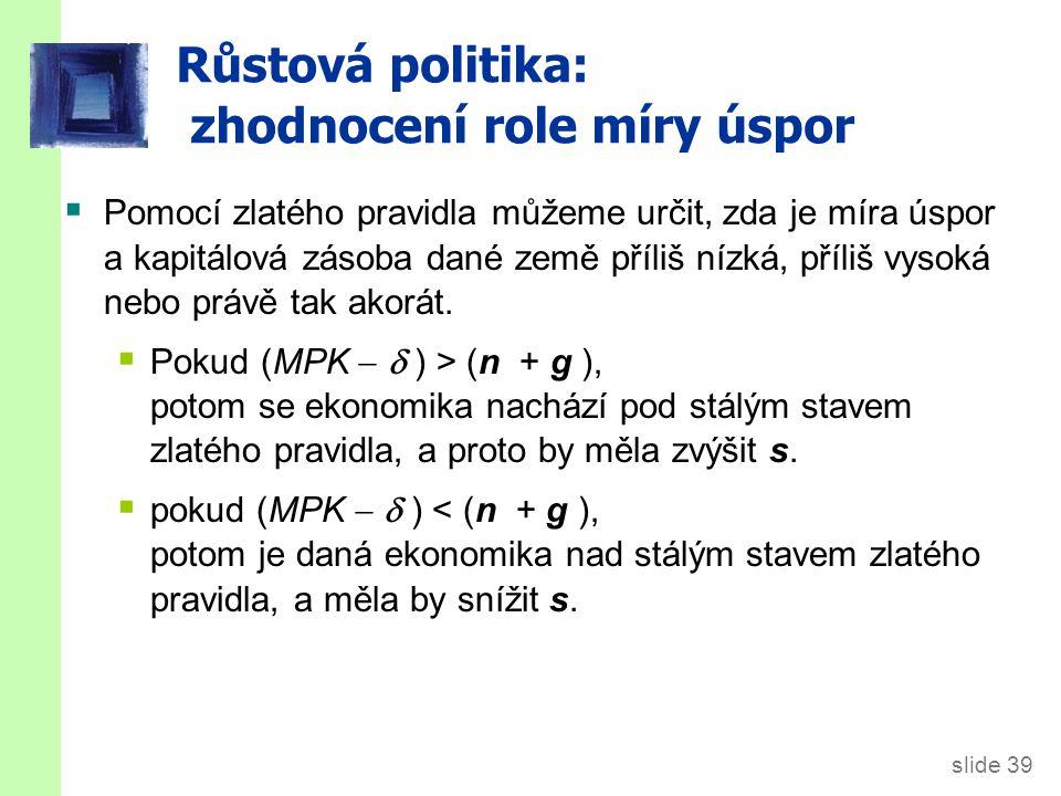 slide 39 Růstová politika: zhodnocení role míry úspor  Pomocí zlatého pravidla můžeme určit, zda je míra úspor a kapitálová zásoba dané země příliš n
