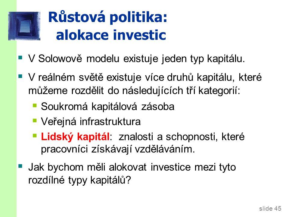 slide 45 Růstová politika: a lokace investic  V Solowově modelu existuje jeden typ kapitálu.  V reálném světě existuje více druhů kapitálu, které mů
