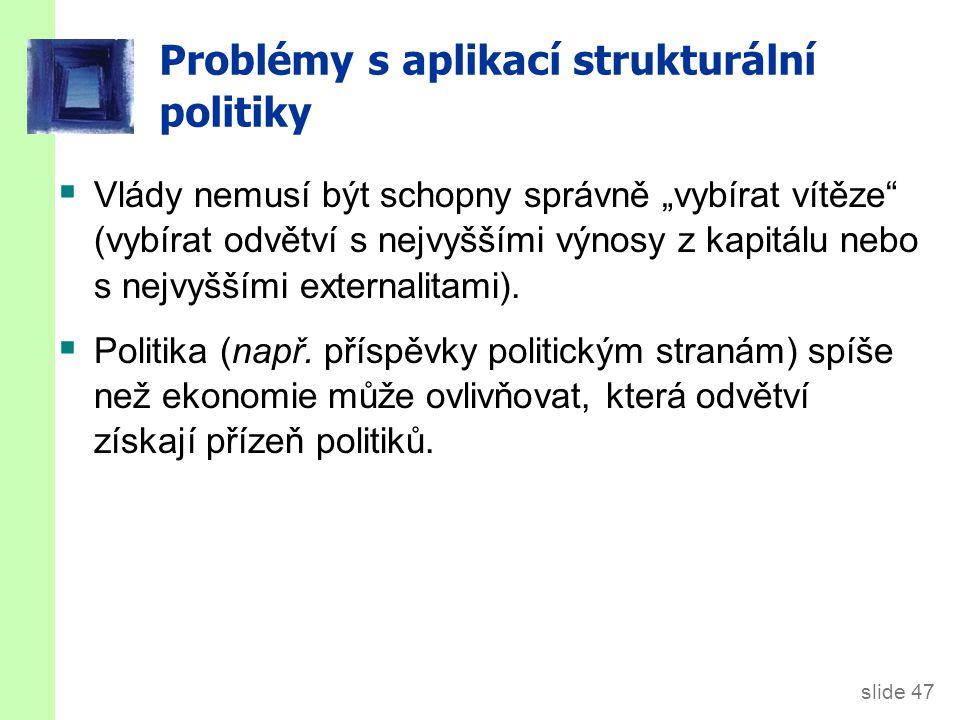 """slide 47 Problémy s aplikací strukturální politiky  Vlády nemusí být schopny správně """"vybírat vítěze"""" (vybírat odvětví s nejvyššími výnosy z kapitálu"""