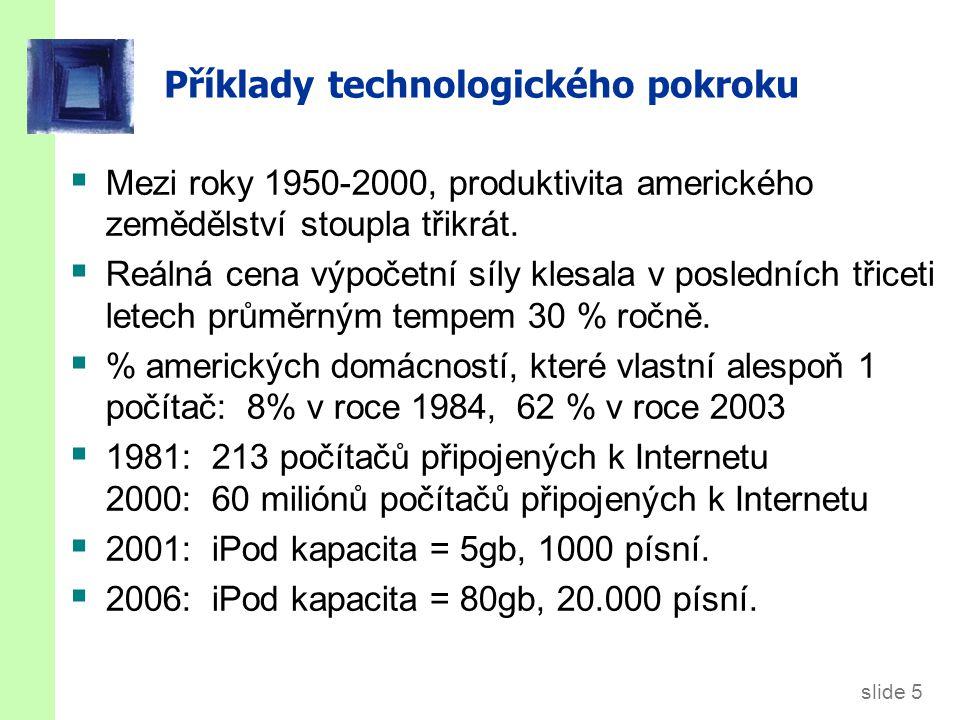 slide 5 Příklady technologického pokroku  Mezi roky 1950-2000, produktivita amerického zemědělství stoupla třikrát.  Reálná cena výpočetní síly kles