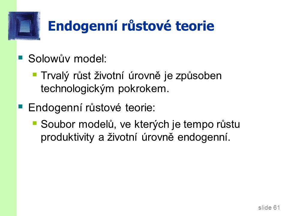 slide 61 Endogenní růstové teorie  Solowův model:  Trvalý růst životní úrovně je způsoben technologickým pokrokem.  Endogenní růstové teorie:  Sou