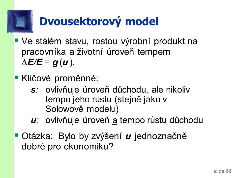 slide 66 Dvousektorový model  Ve stálém stavu, rostou výrobní produkt na pracovníka a životní úroveň tempem  E/E = g (u ).  Klíčové proměnné: s: ov