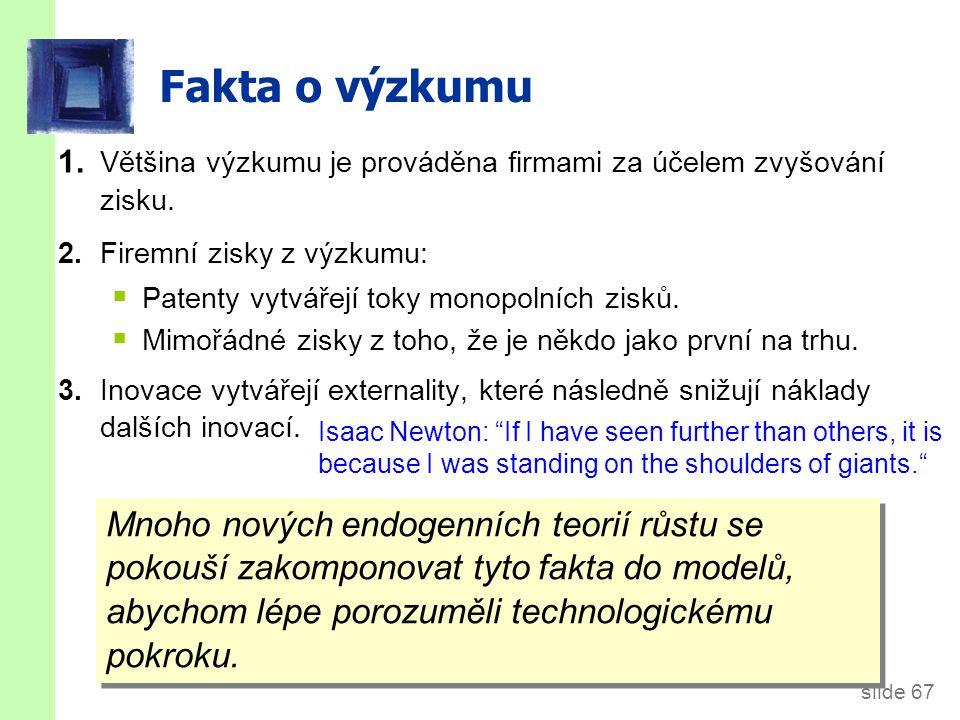 slide 67 Fakta o výzkumu 1. Většina výzkumu je prováděna firmami za účelem zvyšování zisku. 2.Firemní zisky z výzkumu:  Patenty vytvářejí toky monopo