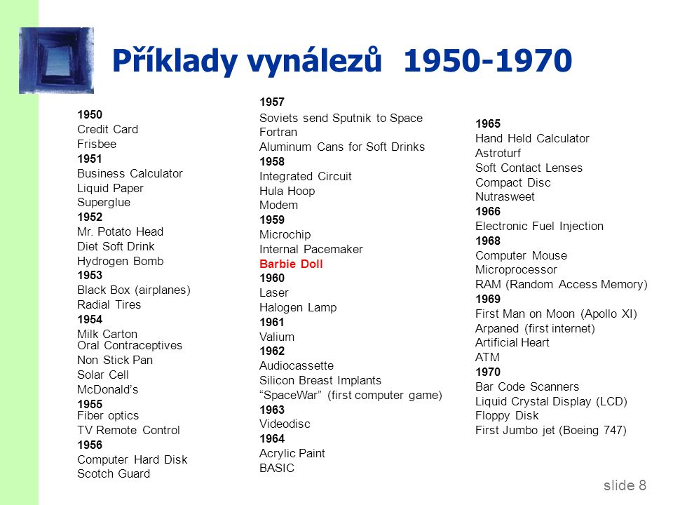 slide 9 Příklady vynálezů 1971-1998 1971 Kevlar Dot matrix printer food processor VCR 1972 Compact disc Word Processor 1973 Ethernet (local computer network) Disposable Lighter (BIC) Gene Splicing 1974 Post It Notes Rubik's Cube Liposuction 1975 Betamax and VHS Laser Printer 1976 Ink Jet Printer 1977 Apple personal computer PC Modem Magnetic Resonance Imaging (MRI) 1978 VisiCalc (First Spreadsheet) Jarvik-7 (artificial heart) 1979 Cel.lular Phones Cray Supercomputer Walkman Roller Blades 1980 Hepatitis-B vaccine 1981 MS-DOS IBM-Personal Computer Space Shuttle 1982 Human Growth Hormone genetically Engineered 1983 Soft Bifocal Lenses Cabbage Patch Kids Virtual Reality 1984 CD Rom Apple Macintosh 1985 Microsoft Windows 1986 Synthetic Skin Disposable Camera (Fuji) 1987 3-D video games Disposable Contact Lenses 1988 Digital Cellular Phones Prozac RU-486 (abortion pill) 1989 High Definition TV 1990 HTML and HTTP Protocol (WWW) 1991 Digital Answering Machines 1992 Smart Pill 1993 Pentium 1994 HIV Inhibitors 1995 Digital Versatile Disc (DVD) JAVA 1998 Viagra