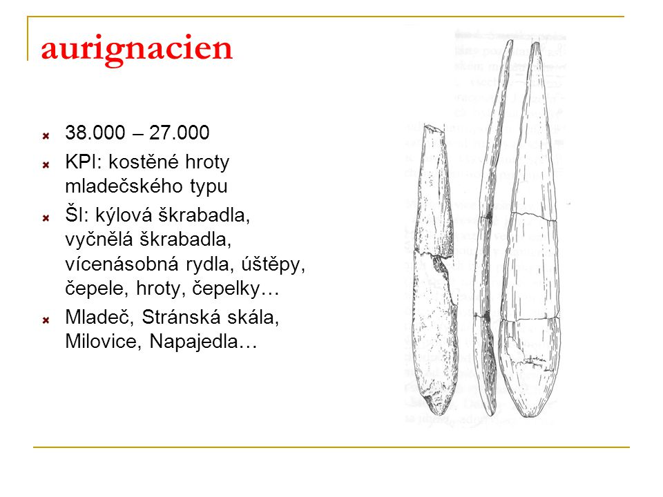 aurignacien 38.000 – 27.000 KPI: kostěné hroty mladečského typu ŠI: kýlová škrabadla, vyčnělá škrabadla, vícenásobná rydla, úštěpy, čepele, hroty, čepelky… Mladeč, Stránská skála, Milovice, Napajedla…