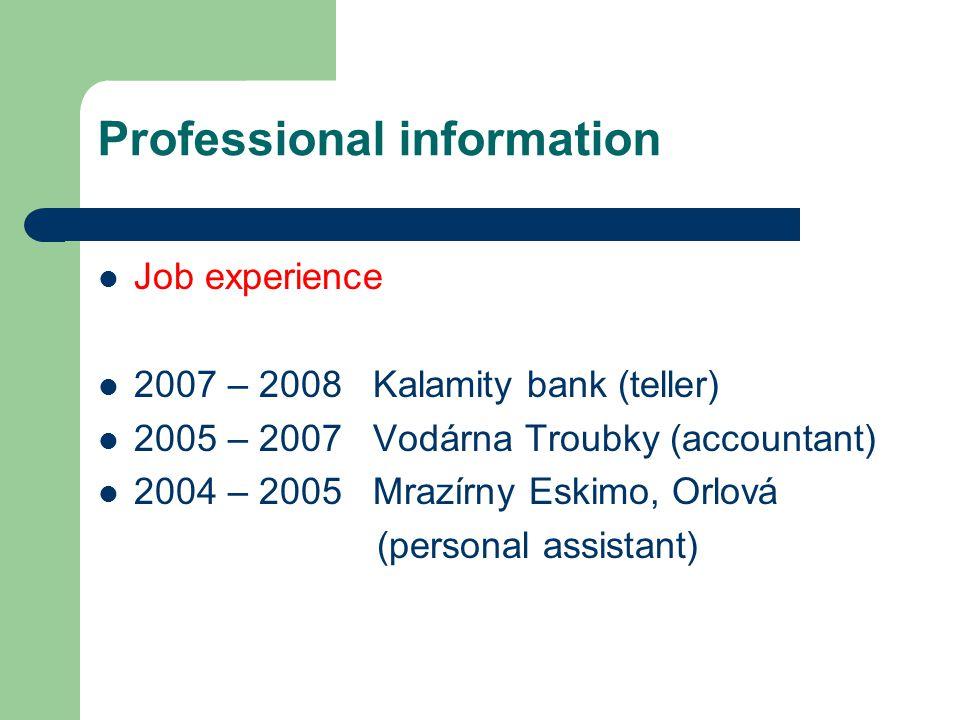 Professional information Job experience 2007 – 2008 Kalamity bank (teller) 2005 – 2007 Vodárna Troubky (accountant) 2004 – 2005 Mrazírny Eskimo, Orlová (personal assistant)