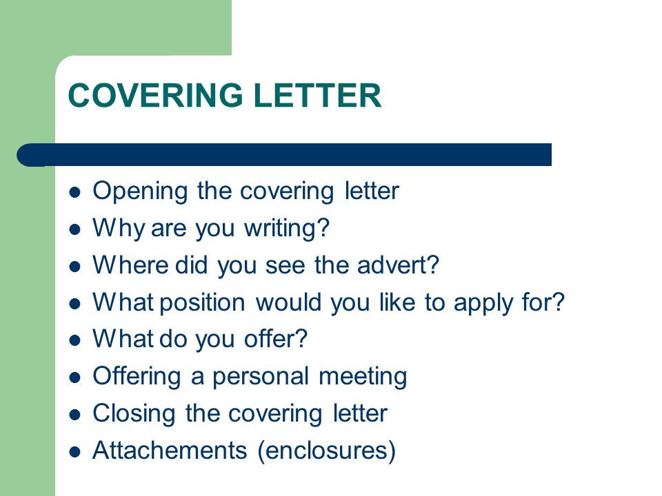 COVERING LETTER Opening the covering letter Why are you writing? Where did you see the advert? What position would you like to apply for? What do you