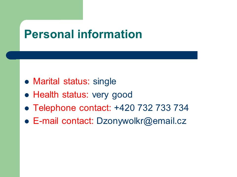 Personal information Marital status: single Health status: very good Telephone contact: +420 732 733 734 E-mail contact: Dzonywolkr@email.cz