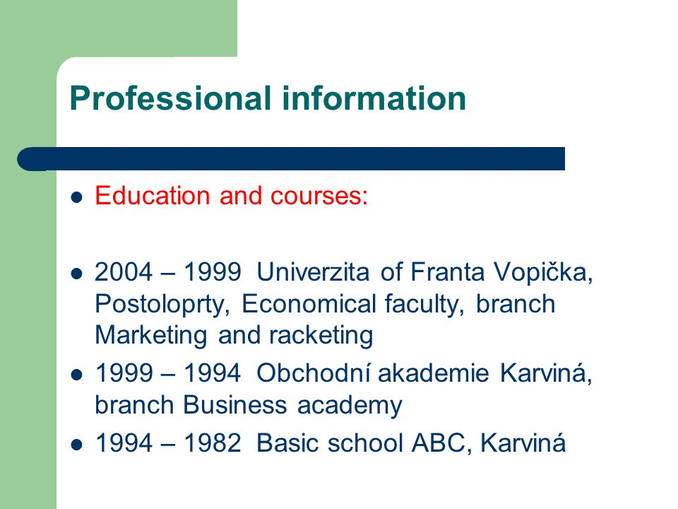 Professional information Education and courses: 2004 – 1999 Univerzita of Franta Vopička, Postoloprty, Economical faculty, branch Marketing and racket