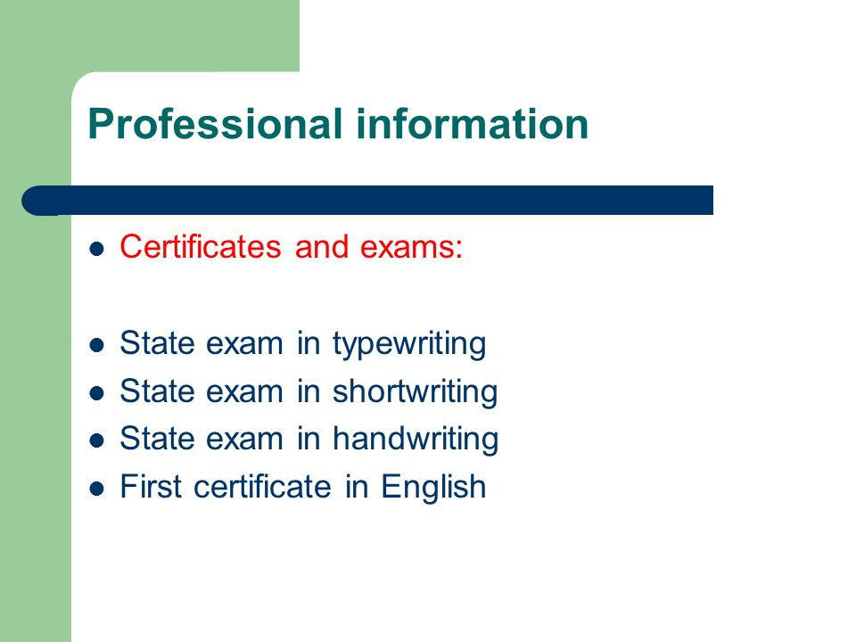 Professional information Certificates and exams: State exam in typewriting State exam in shortwriting State exam in handwriting First certificate in E