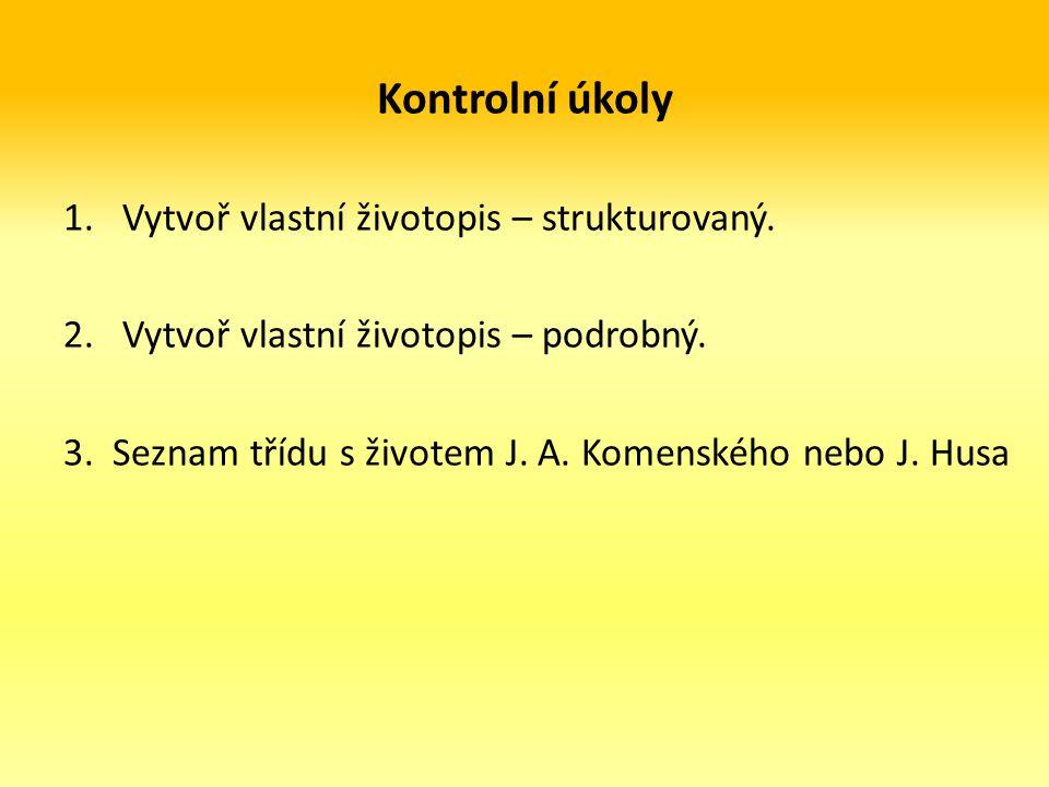 Kontrolní úkoly 1.Vytvoř vlastní životopis – strukturovaný. 2.Vytvoř vlastní životopis – podrobný. 3. Seznam třídu s životem J. A. Komenského nebo J.