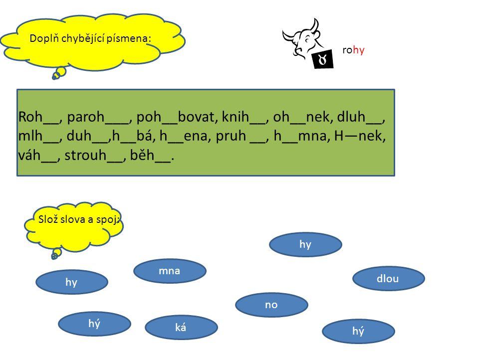 Doplň chybějící písmena: Roh__, paroh___, poh__bovat, knih__, oh__nek, dluh__, mlh__, duh__,h__bá, h__ena, pruh __, h__mna, H—nek, váh__, strouh__, bě