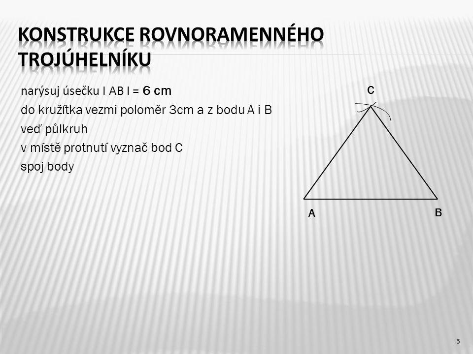 narýsuj úsečku I AB I = 6 cm do kružítka vezmi poloměr 3cm a z bodu A i B veď půlkruh v místě protnutí vyznač bod C spoj body 5 A B C