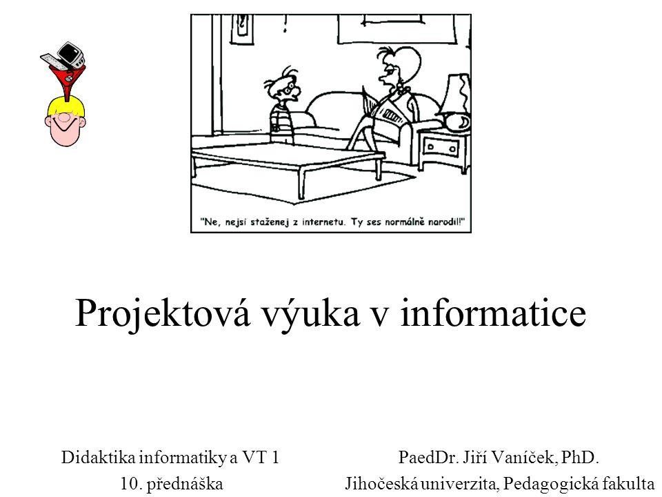 Projektová výuka v informatice PaedDr. Jiří Vaníček, PhD. Jihočeská univerzita, Pedagogická fakulta Didaktika informatiky a VT 1 10. přednáška