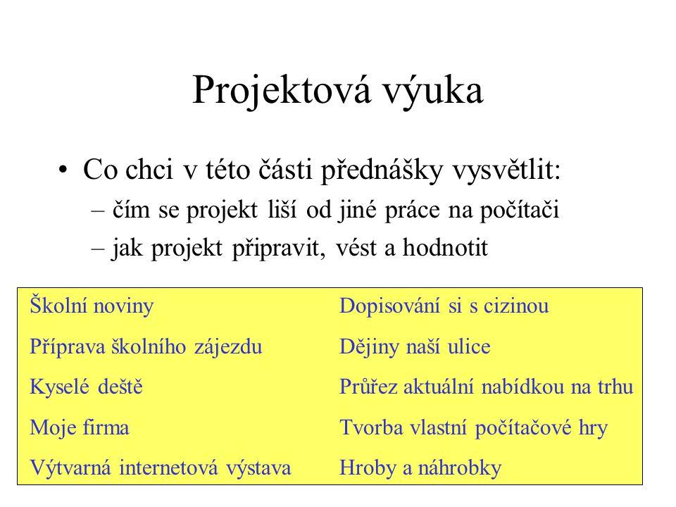 Projektová výuka Co chci v této části přednášky vysvětlit: –čím se projekt liší od jiné práce na počítači –jak projekt připravit, vést a hodnotit Škol
