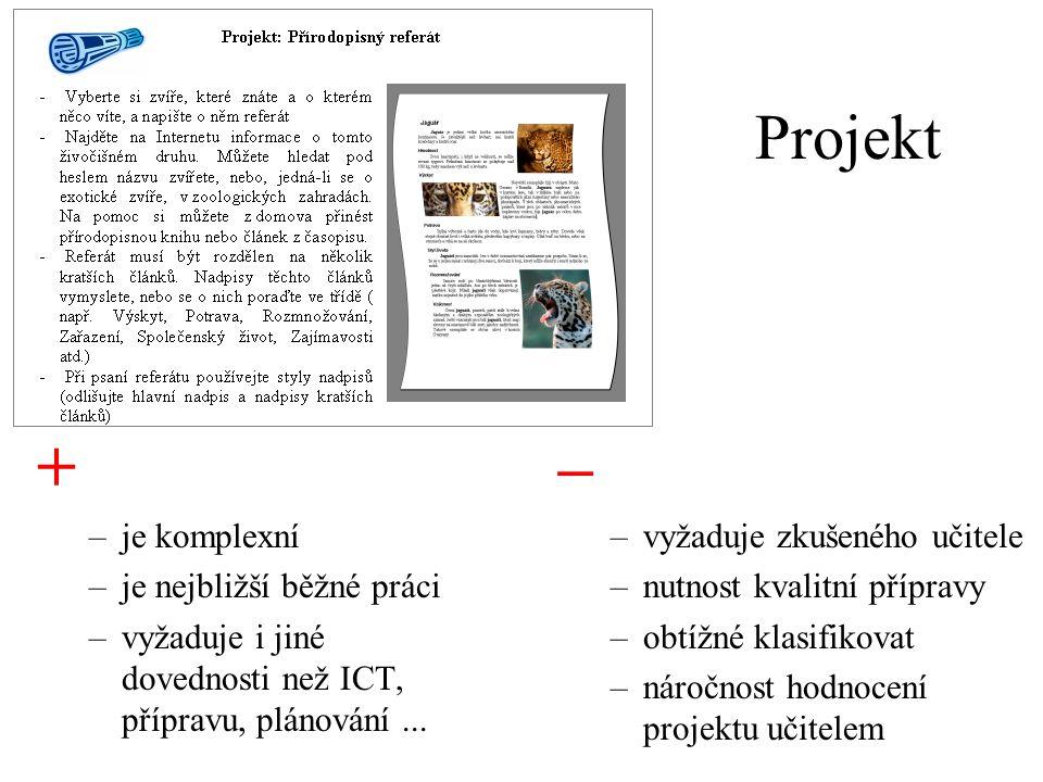 Projekt + –je komplexní –je nejbližší běžné práci –vyžaduje i jiné dovednosti než ICT, přípravu, plánování... – –vyžaduje zkušeného učitele –nutnost k