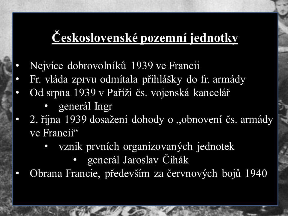 Československé pozemní jednotky Nejvíce dobrovolníků 1939 ve Francii Fr. vláda zprvu odmítala přihlášky do fr. armády Od srpna 1939 v Paříži čs. vojen
